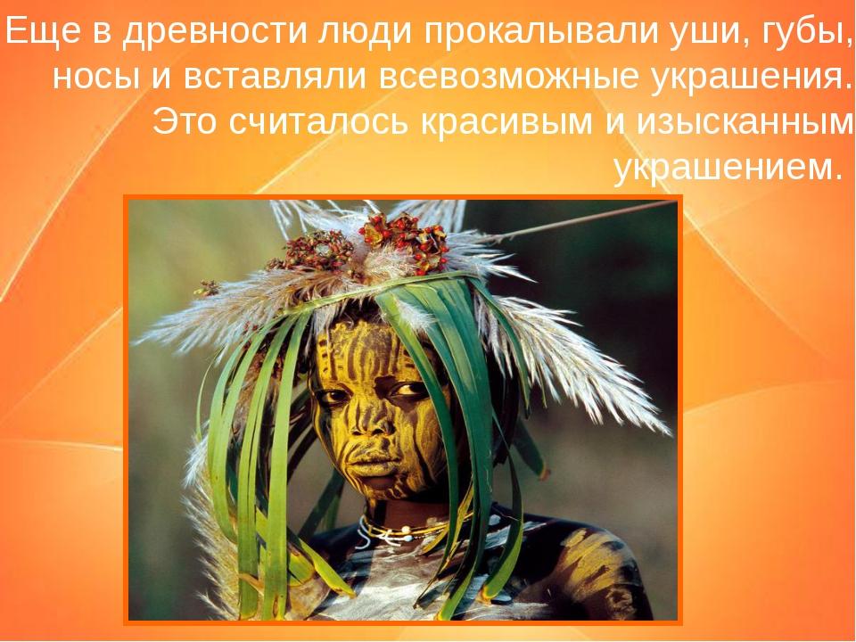 Еще в древности люди прокалывали уши, губы, носы и вставляли всевозможные укр...