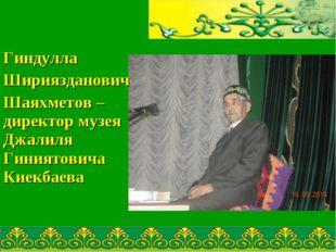 Гиндулла Шириязданович Шаяхметов – директор музея Джалиля Гиниятовича Киекба