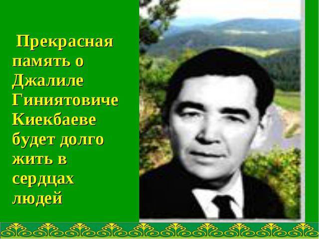 Прекрасная память о Джалиле Гиниятовиче Киекбаеве будет долго жить в сердцах...