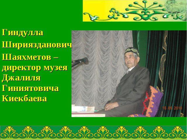 Гиндулла Шириязданович Шаяхметов – директор музея Джалиля Гиниятовича Киекба...