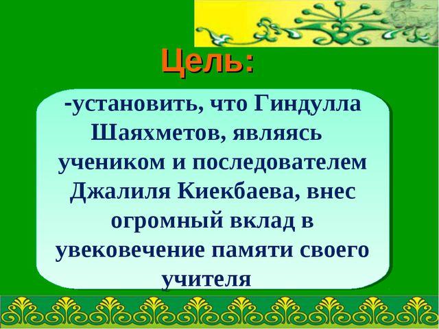 Цель: -установить, что Гиндулла Шаяхметов, являясь учеником и последователем...
