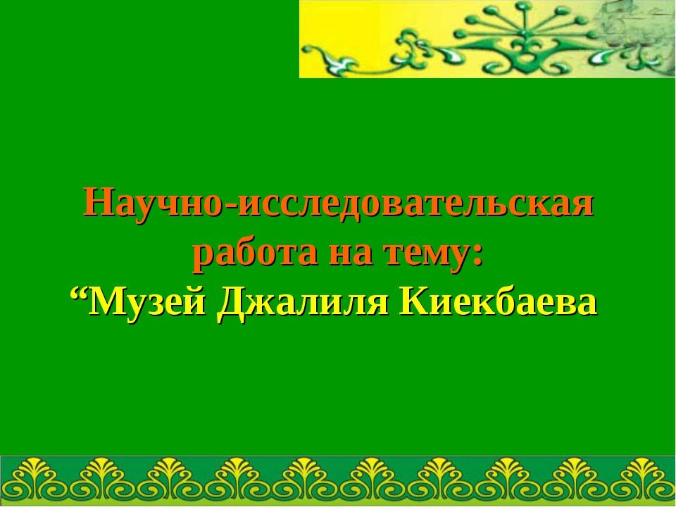 """Научно-исследовательская работа на тему: """"Музей Джалиля Киекбаева"""