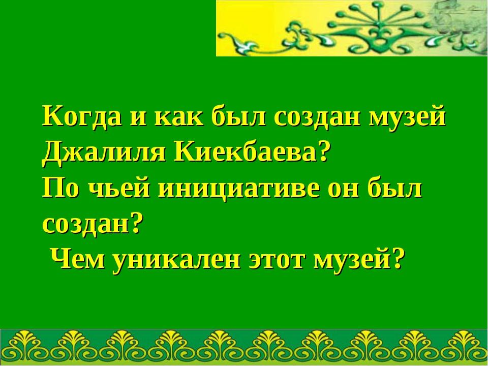 Когда и как был создан музей Джалиля Киекбаева? По чьей инициативе он был со...