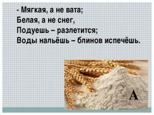- Мягкая, а не вата; Белая, а не снег, Подуешь – разлетится; Воды нальёшь – б