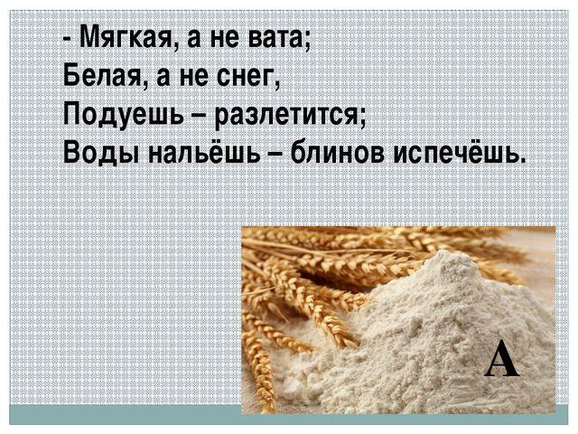 - Мягкая, а не вата; Белая, а не снег, Подуешь – разлетится; Воды нальёшь – б...