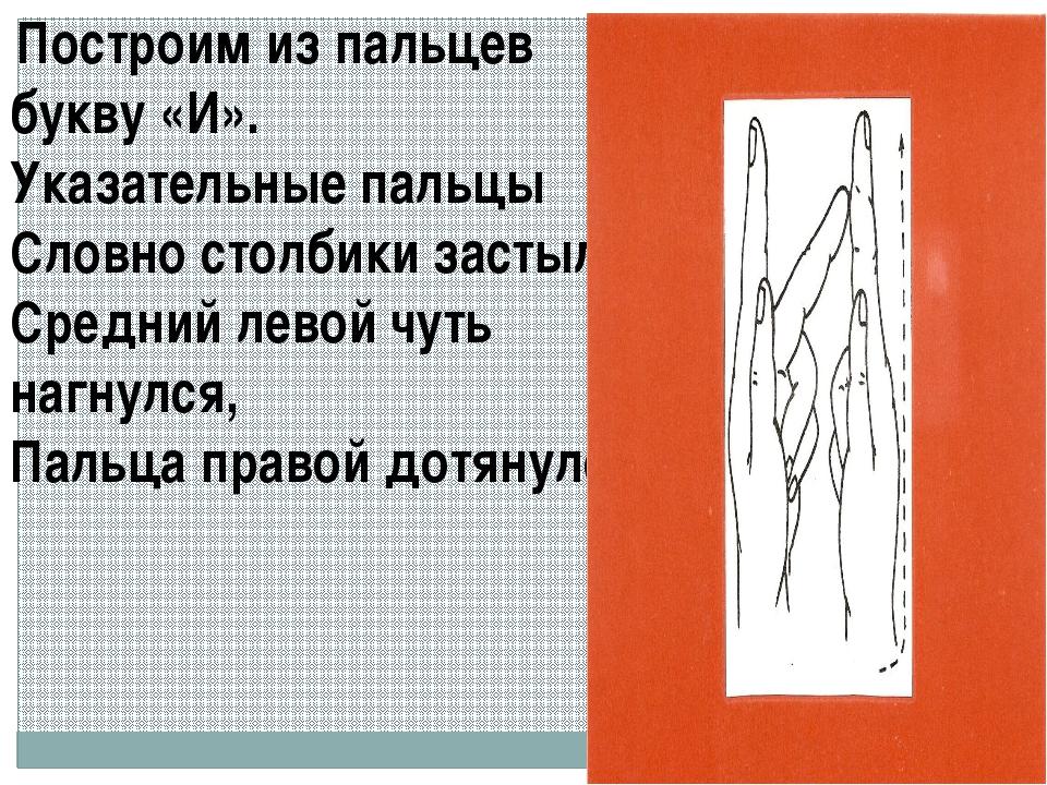 Построим из пальцев букву «И». Указательные пальцы Словно столбики застыли....