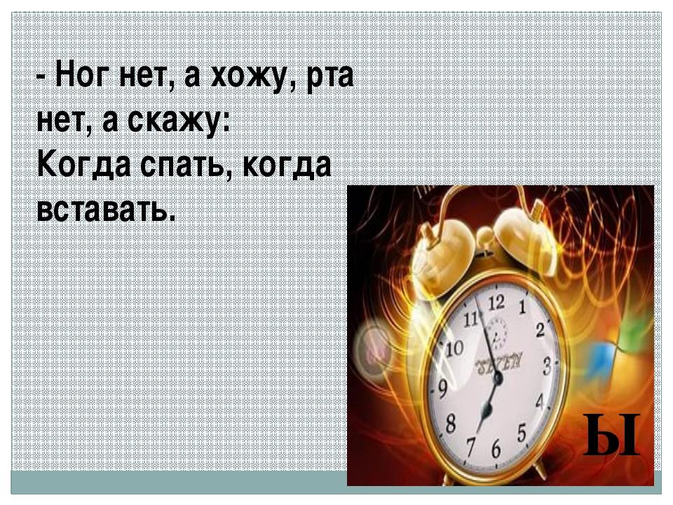 - Ног нет, а хожу, рта нет, а скажу: Когда спать, когда вставать. Ы