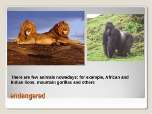 endangered There are few animals nowadays: for example, African and Indian li