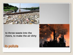 to pollute to throw waste into the rivers, to make the air dirty