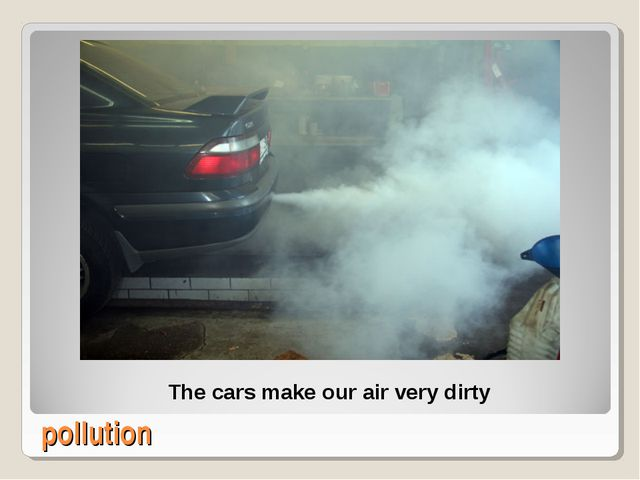pollution The cars make our air very dirty