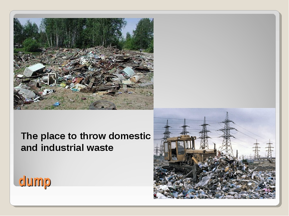 dump The place to throw domestic and industrial waste