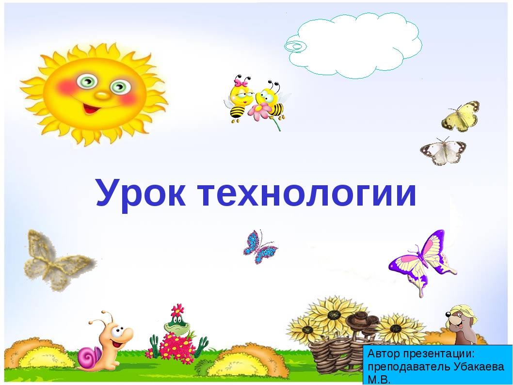 Урок технологии Автор презентации: преподаватель Убакаева М.В.