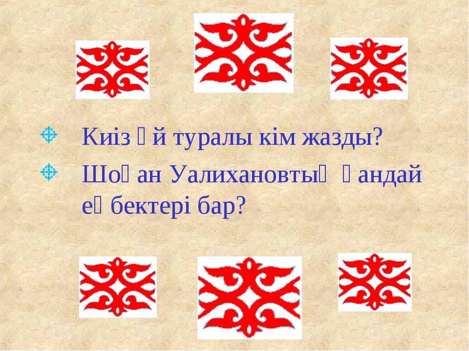 Киіз үй туралы кім жазды? Шоқан Уалихановтың қандай еңбектері бар?