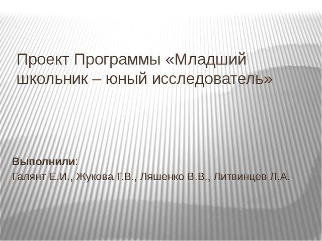 Проект Программы «Младший школьник – юный исследователь» Выполнили: Галянт Е....