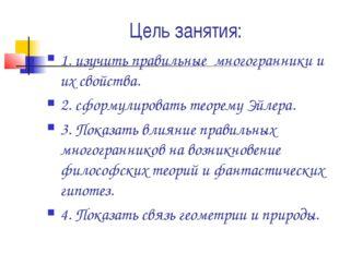 Цель занятия: 1. изучить правильные многогранники и их свойства. 2. сформулир