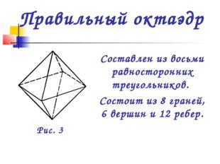 Составлен из восьми равносторонних треугольников. Состоит из 8 граней, 6 верш