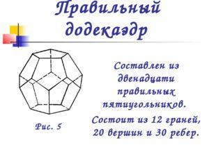Составлен из двенадцати правильных пятиугольников. Состоит из 12 граней, 20 в