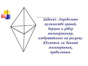 Задача1. Определите количество граней, вершин и рёбер многогранника, изображё