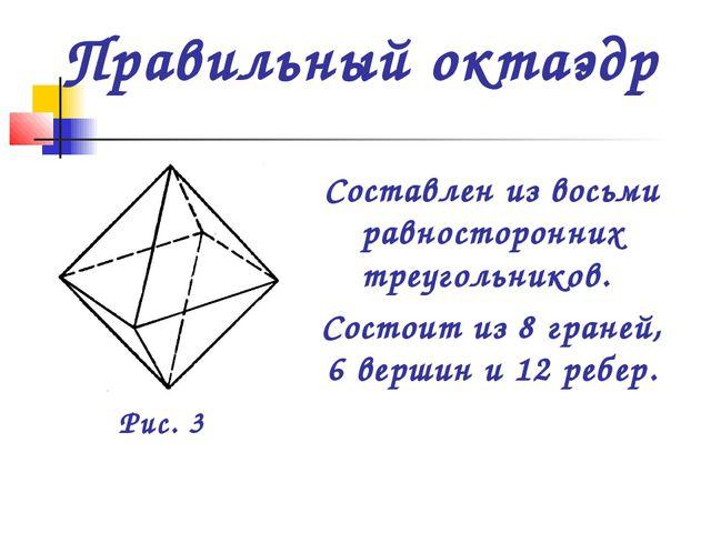 Составлен из восьми равносторонних треугольников. Состоит из 8 граней, 6 верш...