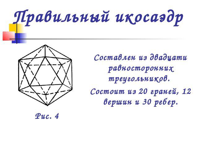 Составлен из двадцати равносторонних треугольников. Состоит из 20 граней, 12...