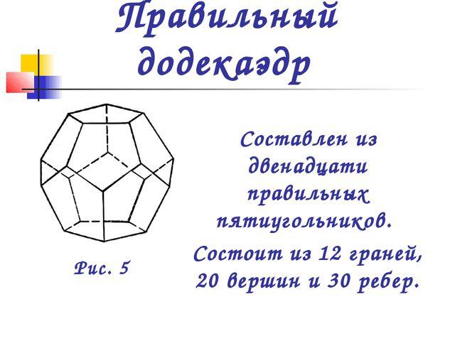 Составлен из двенадцати правильных пятиугольников. Состоит из 12 граней, 20 в...