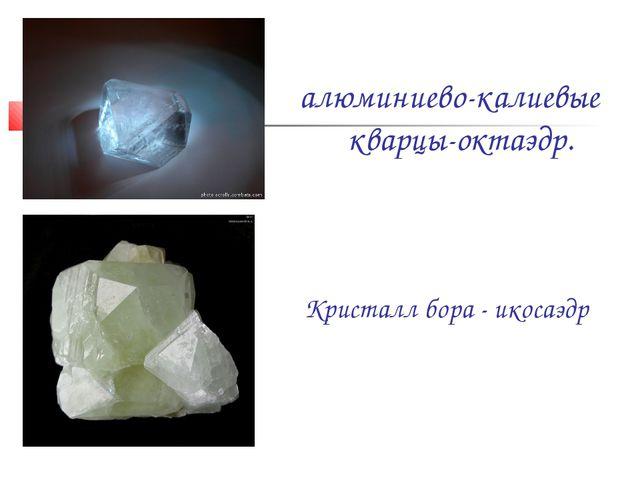 алюминиево-калиевые кварцы-октаэдр. Кристалл бора - икосаэдр