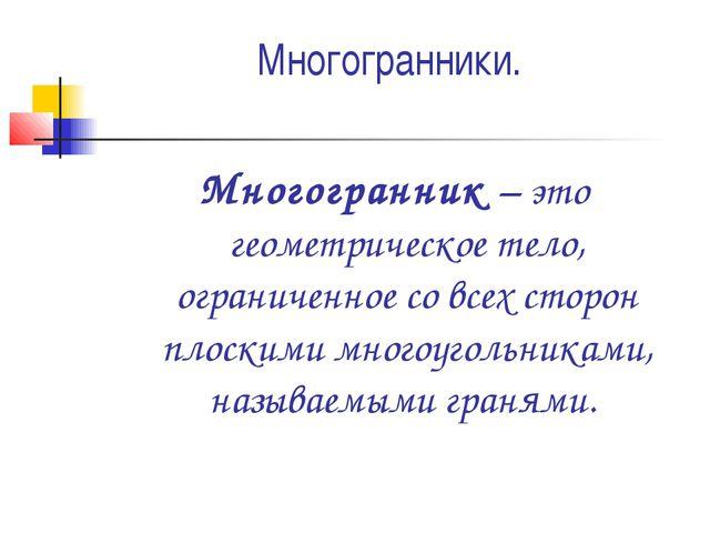 Многогранники. Многогранник – это геометрическое тело, ограниченное со всех с...