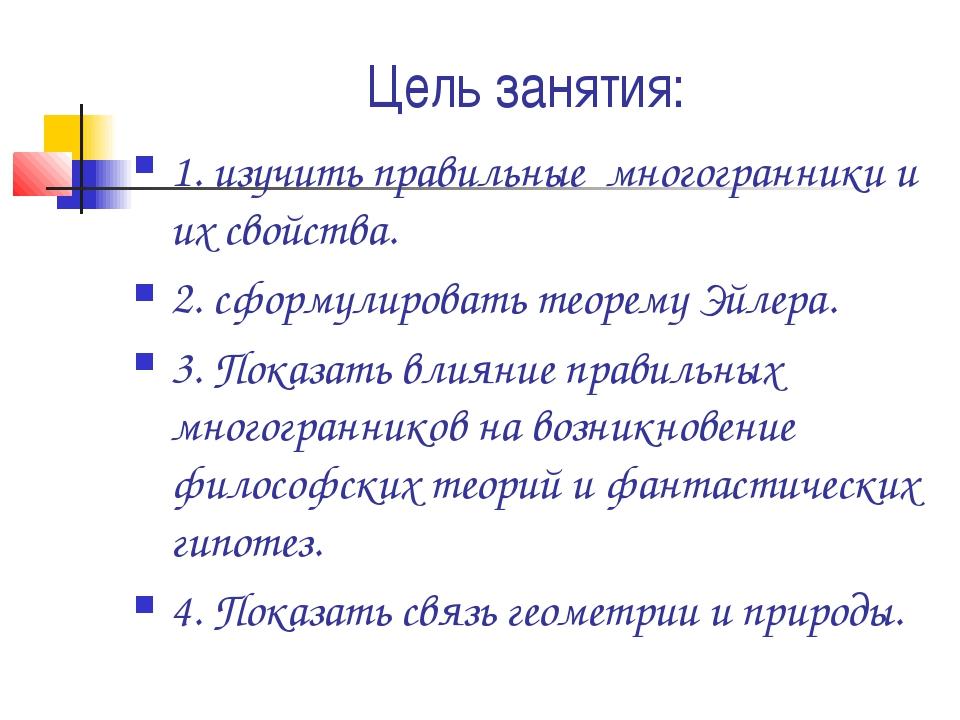 Цель занятия: 1. изучить правильные многогранники и их свойства. 2. сформулир...