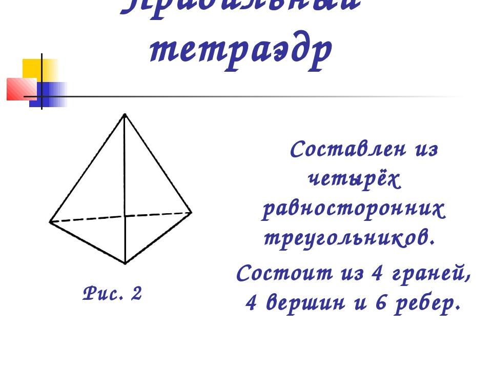 Правильный тетраэдр Составлен из четырёх равносторонних треугольников. Состои...