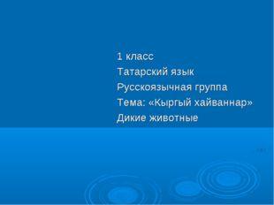1 класс Татарский язык Русскоязычная группа Тема: «Кыргый хайваннар» Дикие жи