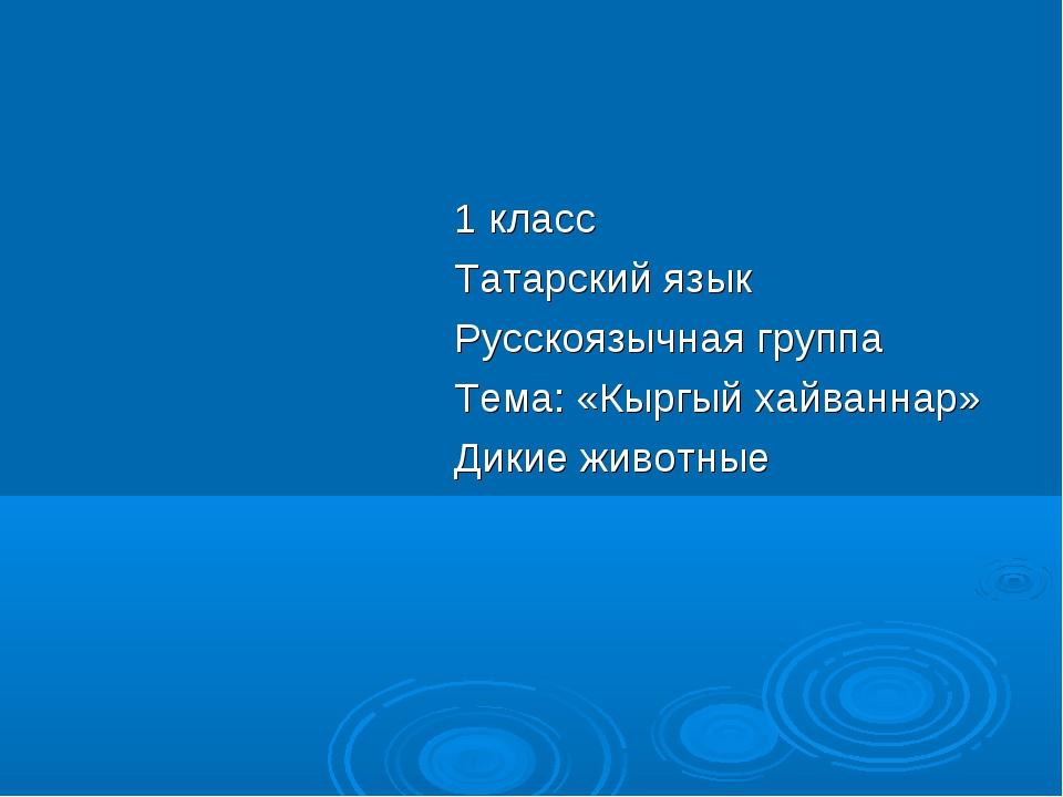 1 класс Татарский язык Русскоязычная группа Тема: «Кыргый хайваннар» Дикие жи...