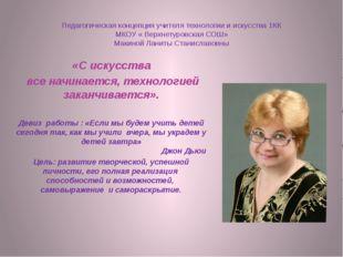 Педагогическая концепция учителя технологии и искусства 1КК МКОУ « Верхнетуро