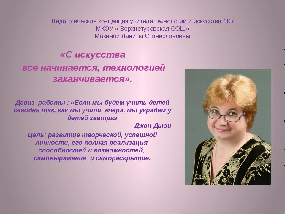 Педагогическая концепция учителя технологии и искусства 1КК МКОУ « Верхнетуро...