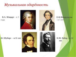 Музыкальная одарённость В.А. Моцарт – в 3 года Ф. Шуберт - в 11 лет Л.Ф.Менде