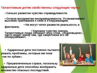 Талантливым детям свойственны следующие черты: • Сильно развитое чувство спр
