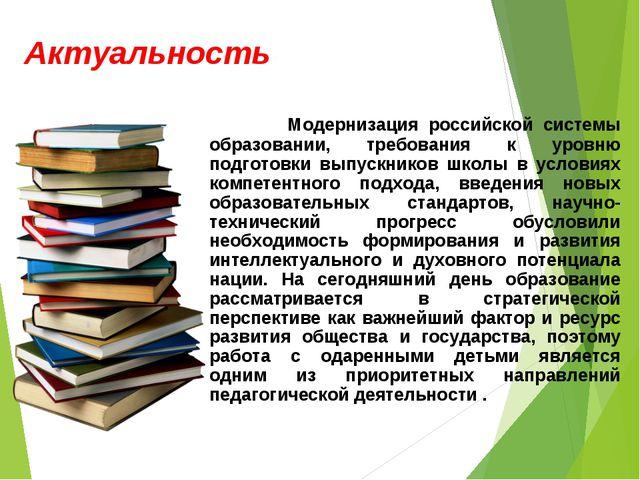 Актуальность Модернизация российской системы образовании, требования к уровню...