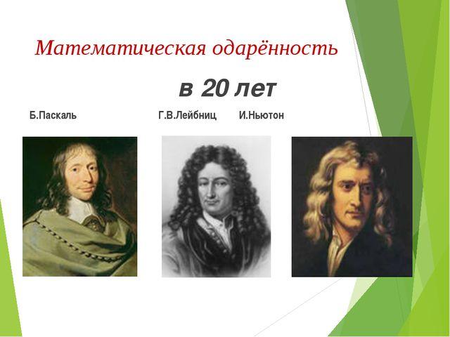 Математическая одарённость в 20 лет Б.Паскаль Г.В.Лейбниц И.Ньютон