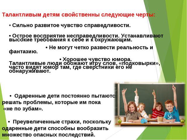 Талантливым детям свойственны следующие черты: • Сильно развитое чувство спр...
