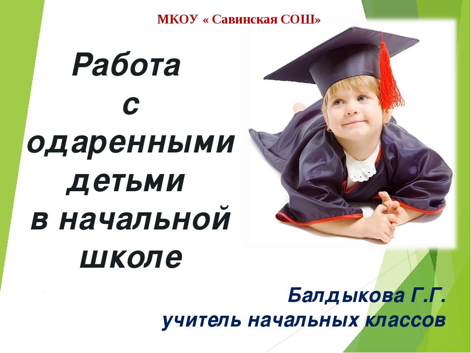Работа с одаренными детьми в начальной школе Балдыкова Г.Г. учитель начальных...