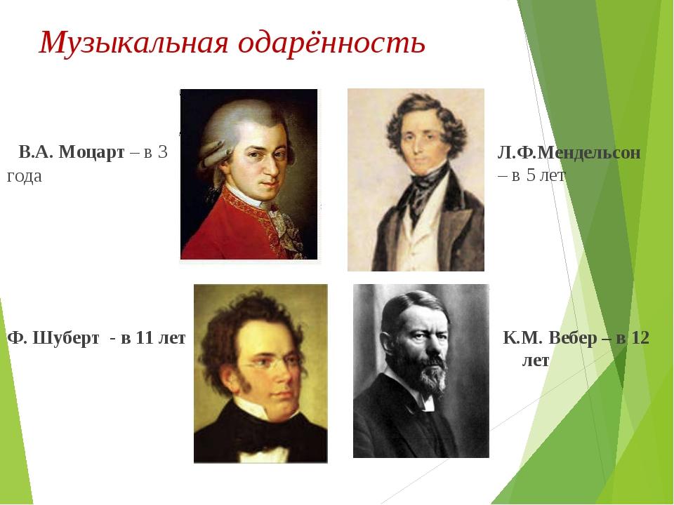 Музыкальная одарённость В.А. Моцарт – в 3 года Ф. Шуберт - в 11 лет Л.Ф.Менде...