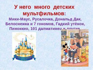У него много детских мультфильмов: Мики-Маус, Русалочка, Дональд Дак, Белосне