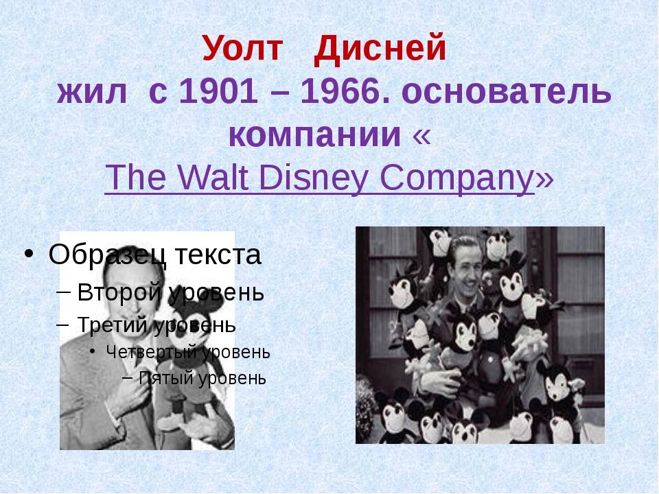 Уолт Дисней жил с 1901 – 1966. основатель компании «The Walt Disney Company»
