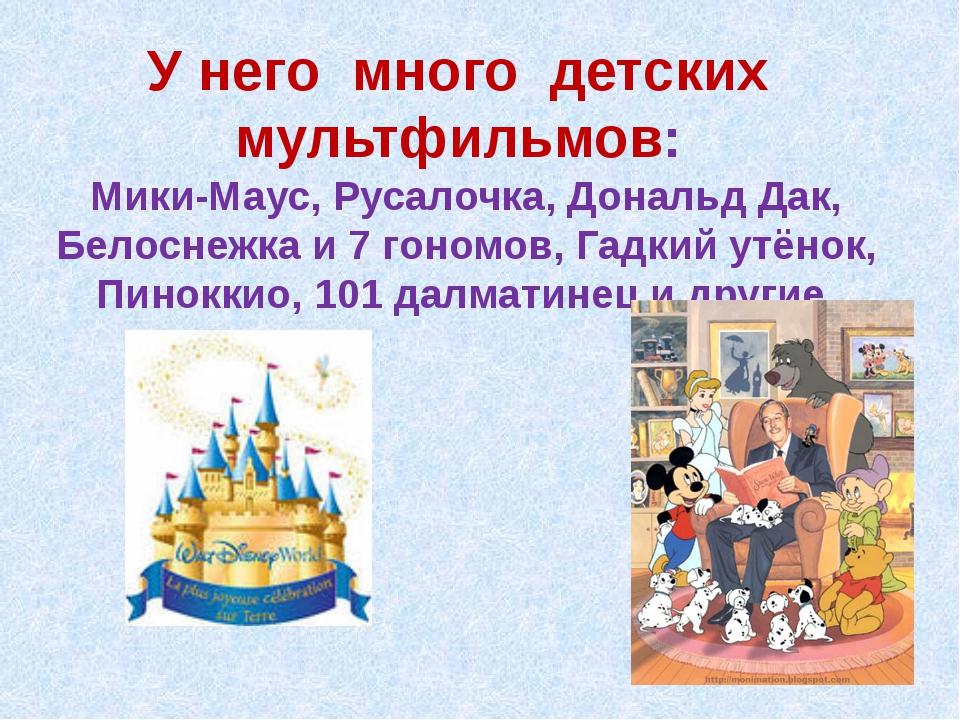 У него много детских мультфильмов: Мики-Маус, Русалочка, Дональд Дак, Белосне...