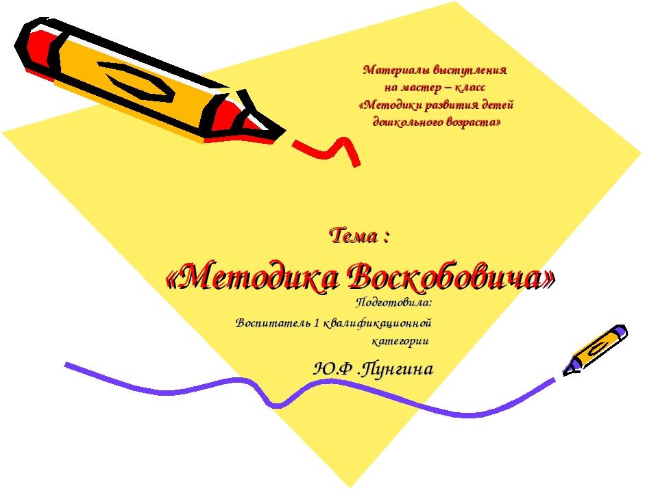 Тема : «Методика Воскобовича» Подготовила: Воспитатель 1 квалификационной ка...