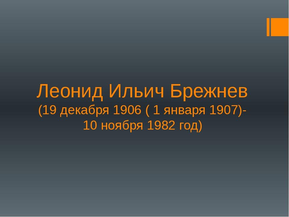 Леонид Ильич Брежнев (19 декабря 1906 ( 1 января 1907)- 10 ноября 1982 год)