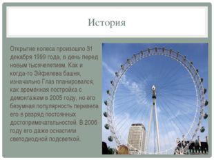 История Открытие колеса произошло 31 декабря 1999 года, в день перед новым ты