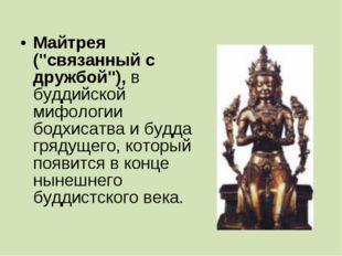 """Майтрея (""""связанный с дружбой""""), в буддийской мифологии бодхисатва и будда гр"""