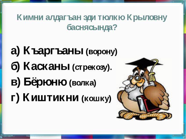 Кимни алдагъан эди тюлкю Крыловну баснясында? а) Къаргъаны (ворону) б) Каскан...