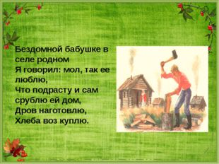 Бездомной бабушке в селе родном Я говорил: мол, так ее люблю, Что подрасту и