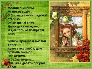 Мечтал о многом, Много обещал... В блокаде ленинградской старика От смерти б